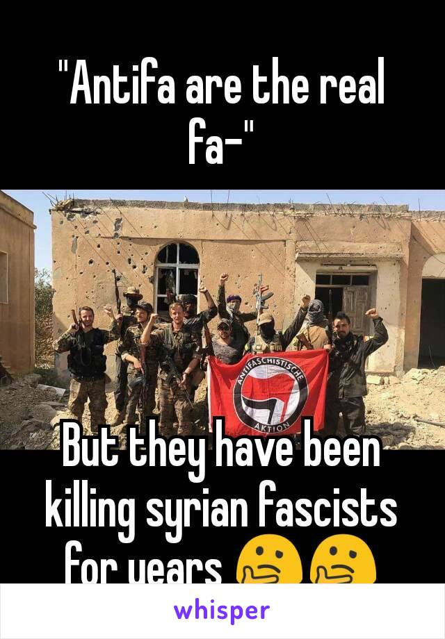 """Antifa are the real fa-""     But they have been killing syrian fascists for years 🤔🤔"