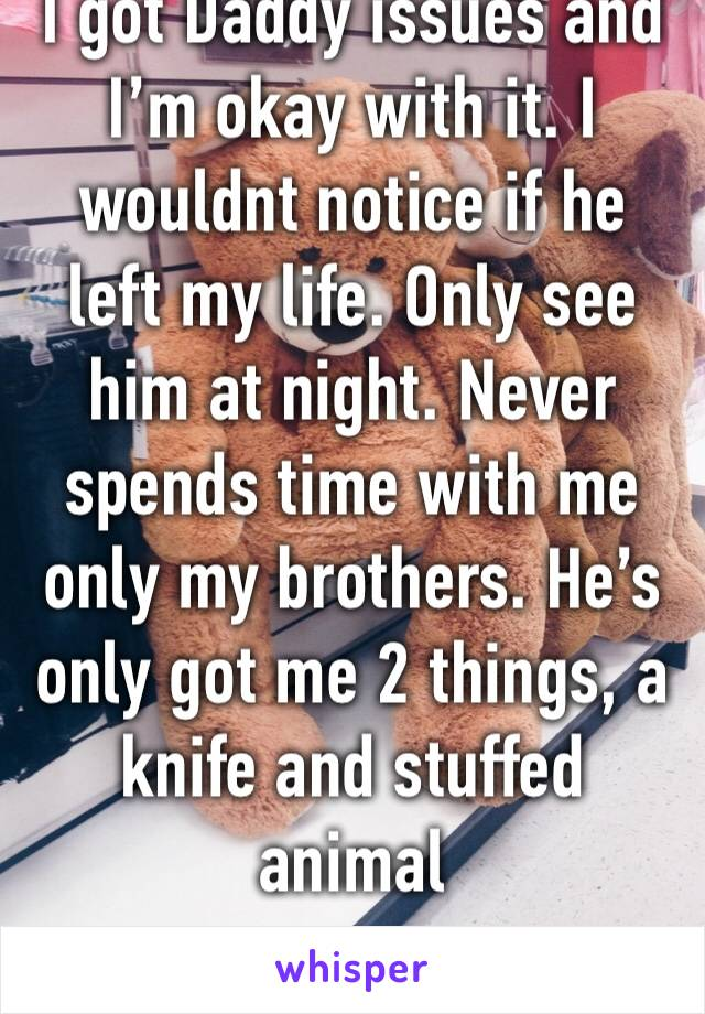 I got Daddy issues and I'm okay with it. I wouldnt notice if he left my life. Only see him at night. Never spends time with me only my brothers. He's only got me 2 things, a knife and stuffed animal