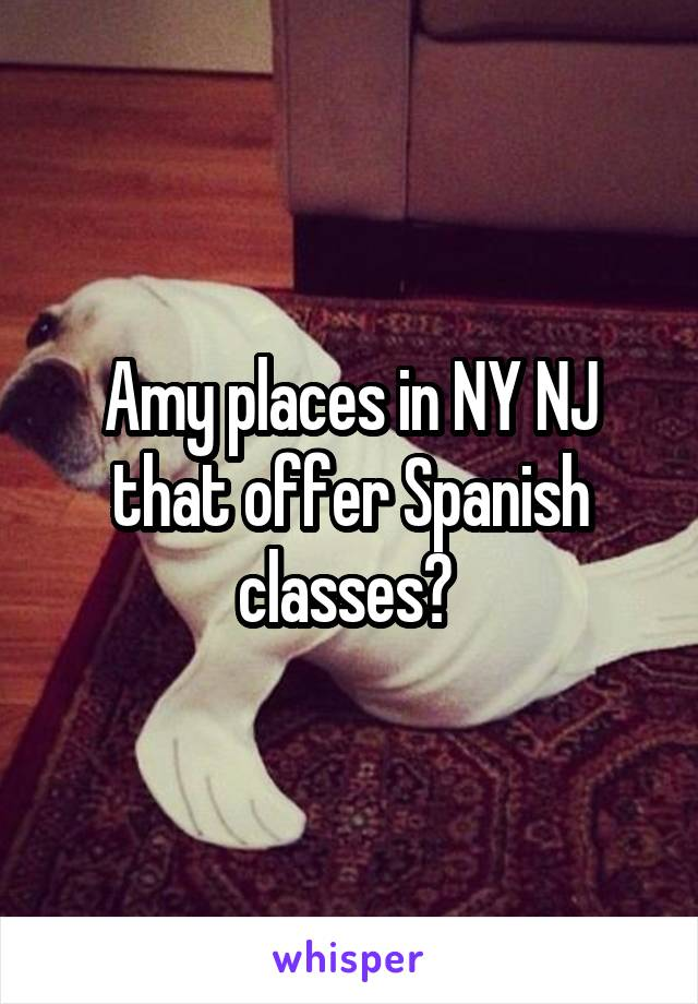 Amy places in NY NJ that offer Spanish classes?