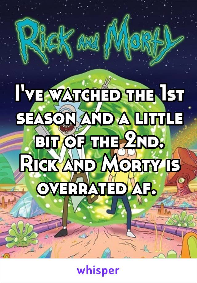 I've watched the 1st season and a little bit of the 2nd. Rick and Morty is overrated af.