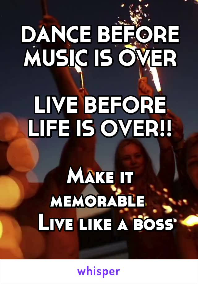 DANCE BEFORE MUSIC IS OVER  LIVE BEFORE LIFE IS OVER!!  Make it memorable    Live like a boss