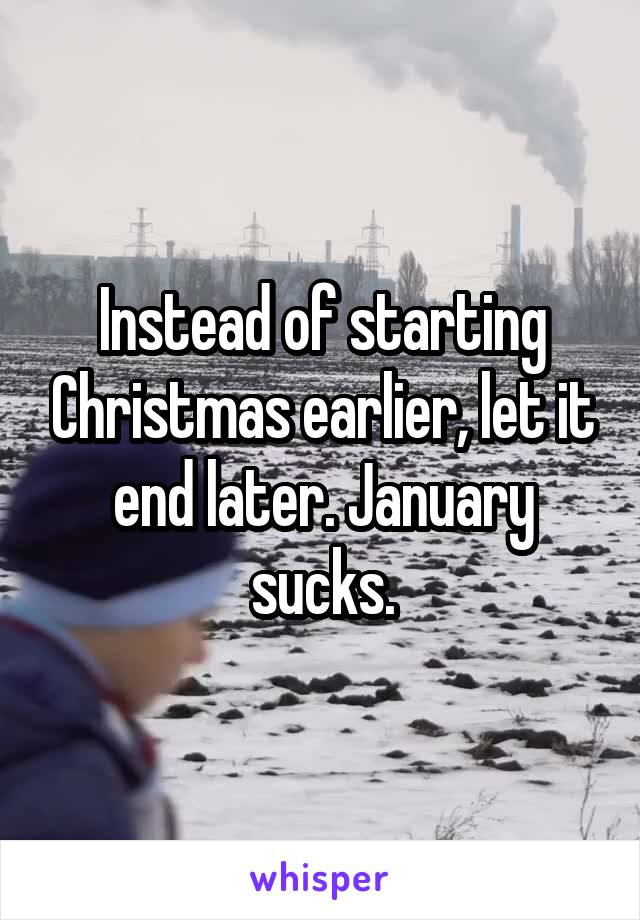 Instead of starting Christmas earlier, let it end later. January sucks.