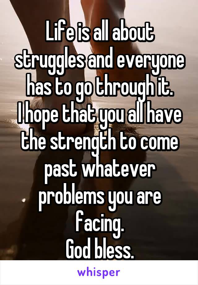 Life is all about struggles and everyone has to go through it. I hope that you all have the strength to come past whatever problems you are facing. God bless.