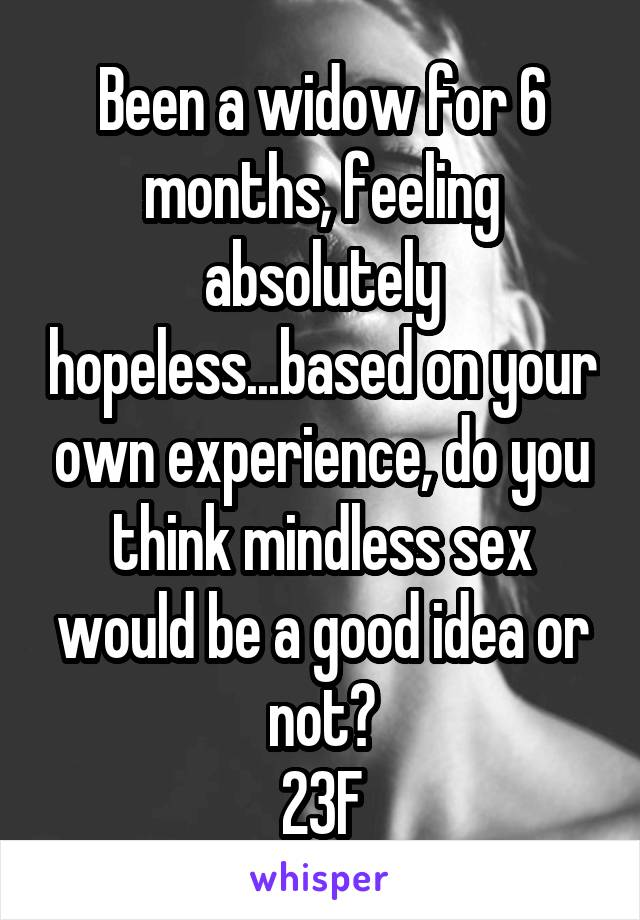 Been a widow for 6 months, feeling absolutely hopeless...based on your own experience, do you think mindless sex would be a good idea or not? 23F