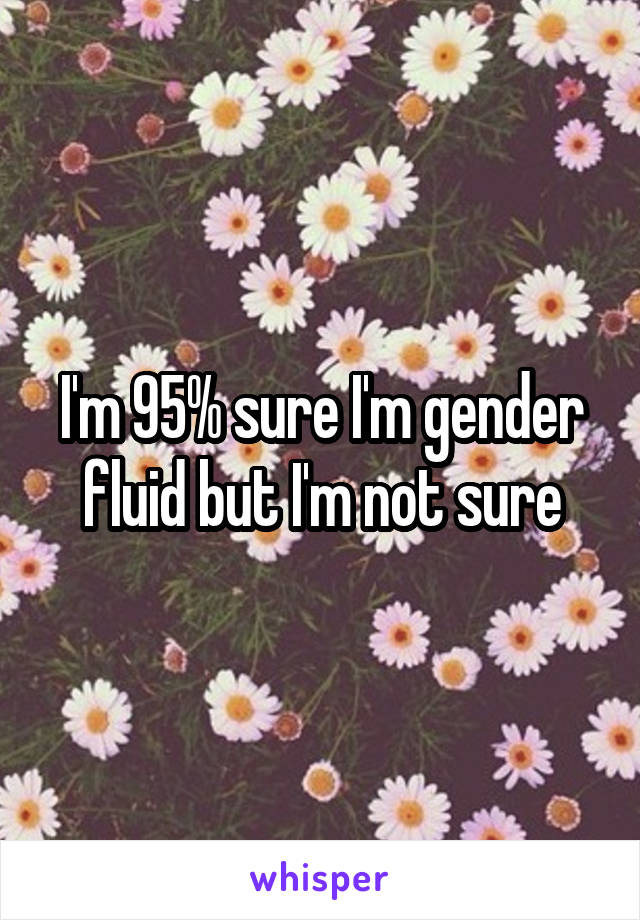 I'm 95% sure I'm gender fluid but I'm not sure