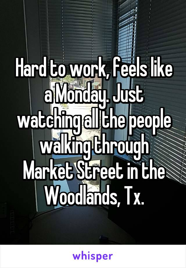 Hard to work, feels like a Monday. Just watching all the people walking through Market Street in the Woodlands, Tx.