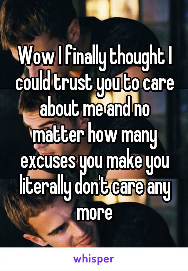 Wow I finally thought I could trust you to care about me and no matter how many excuses you make you literally don't care any more