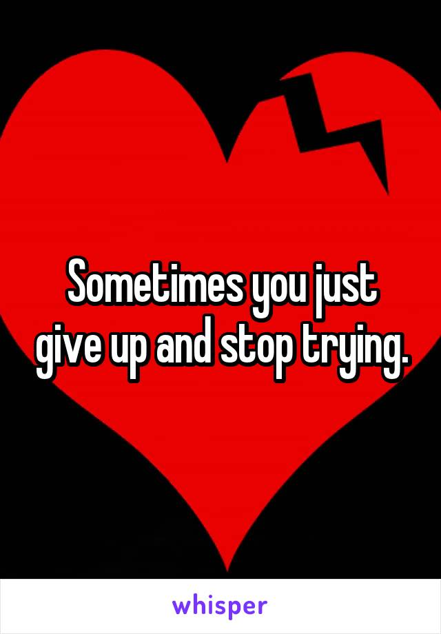 Sometimes you just give up and stop trying.