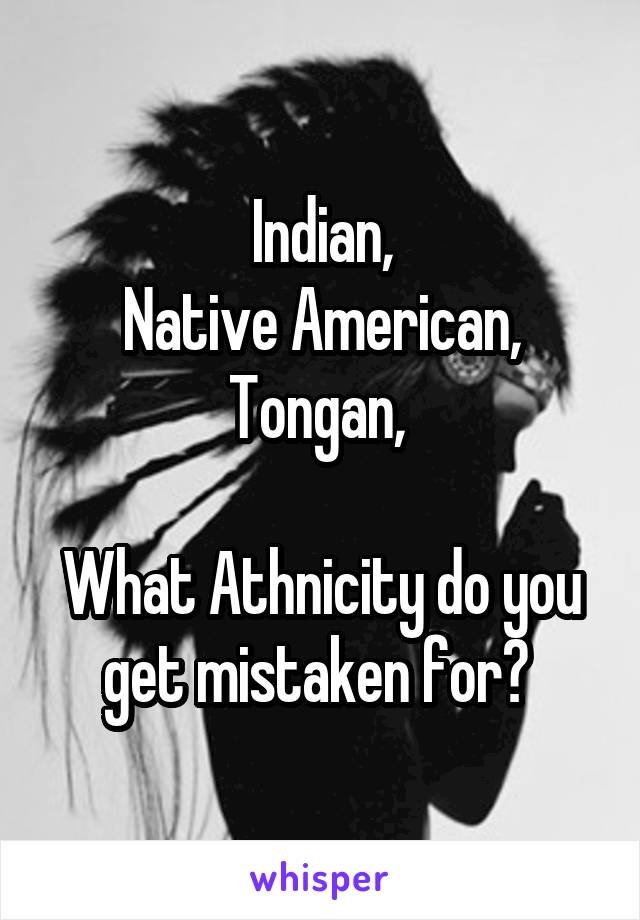 Indian, Native American, Tongan,   What Athnicity do you get mistaken for?