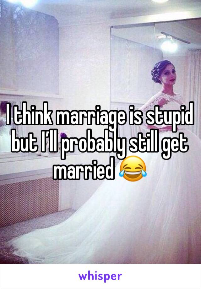I think marriage is stupid but I'll probably still get married 😂