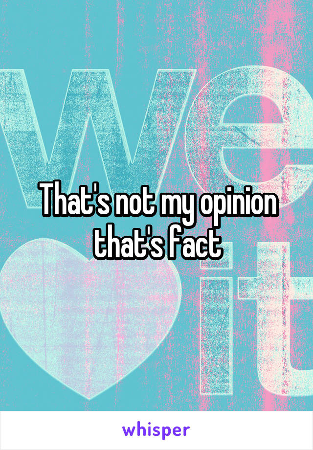 That's not my opinion that's fact