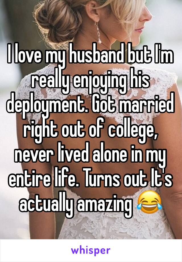 I love my husband but I'm really enjoying his deployment. Got married right out of college, never lived alone in my entire life. Turns out It's actually amazing 😂