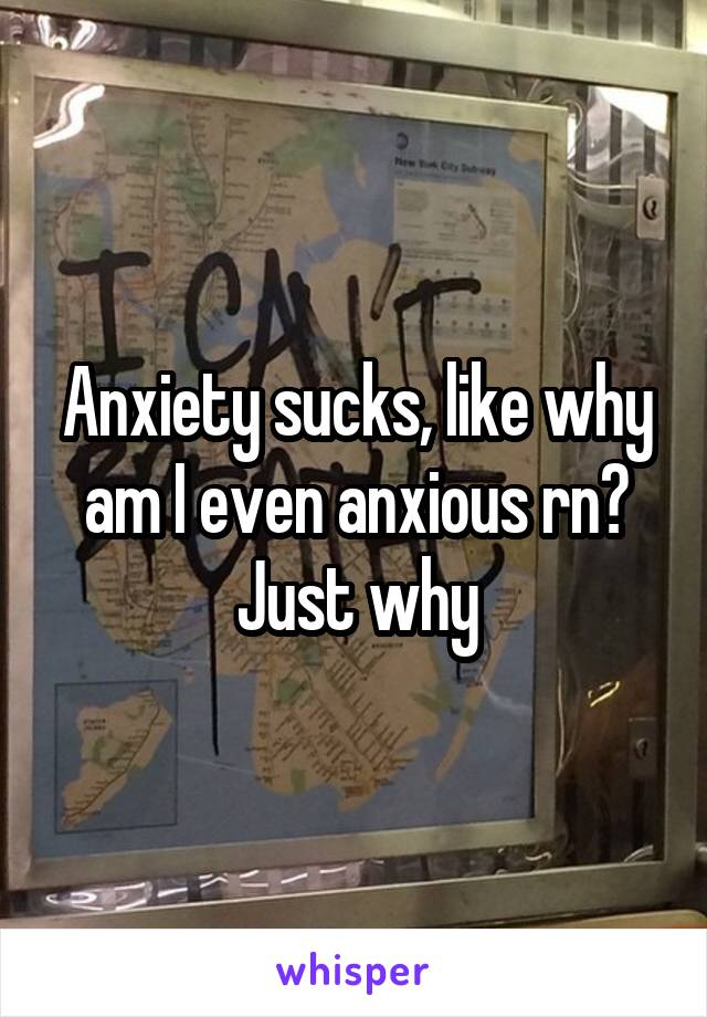 Anxiety sucks, like why am I even anxious rn? Just why