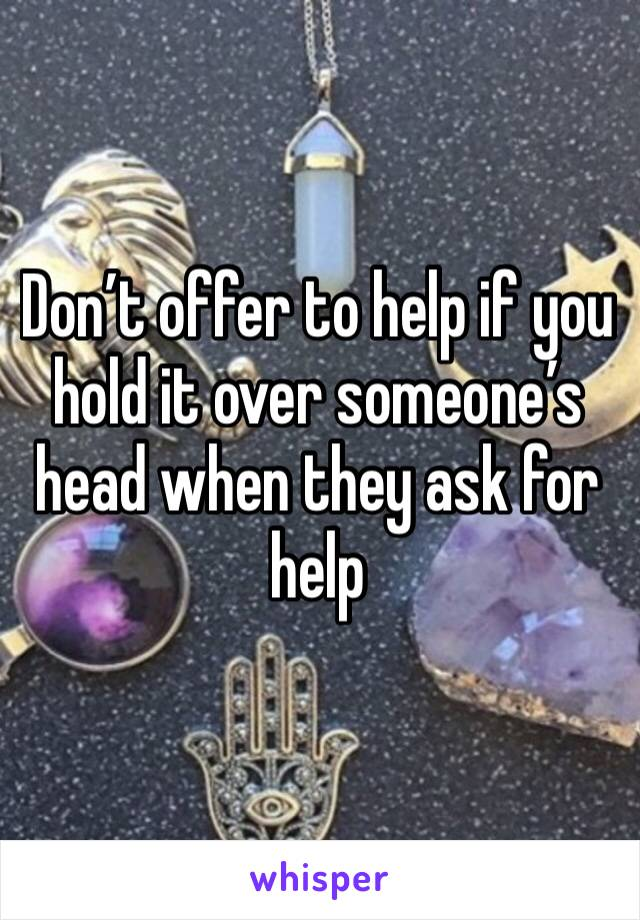 Don't offer to help if you hold it over someone's head when they ask for help