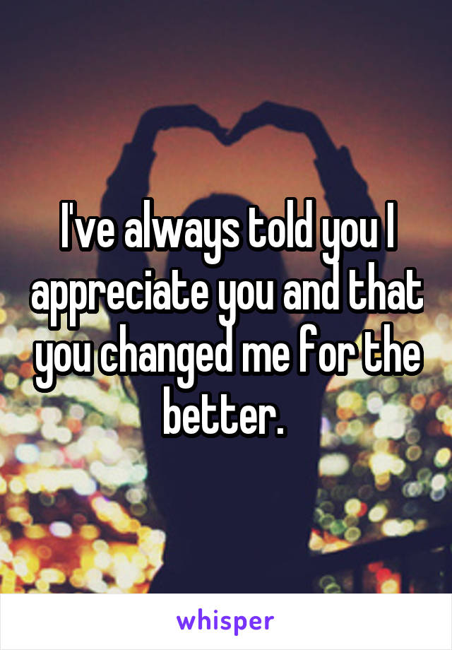 I've always told you I appreciate you and that you changed me for the better.