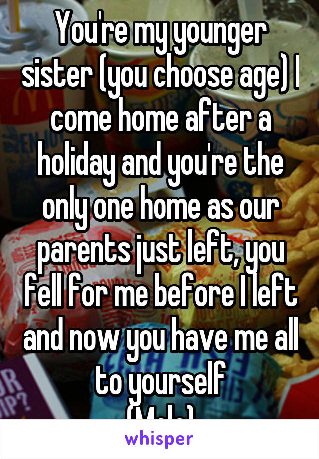 You're my younger sister (you choose age) I come home after a holiday and you're the only one home as our parents just left, you fell for me before I left and now you have me all to yourself (Male)