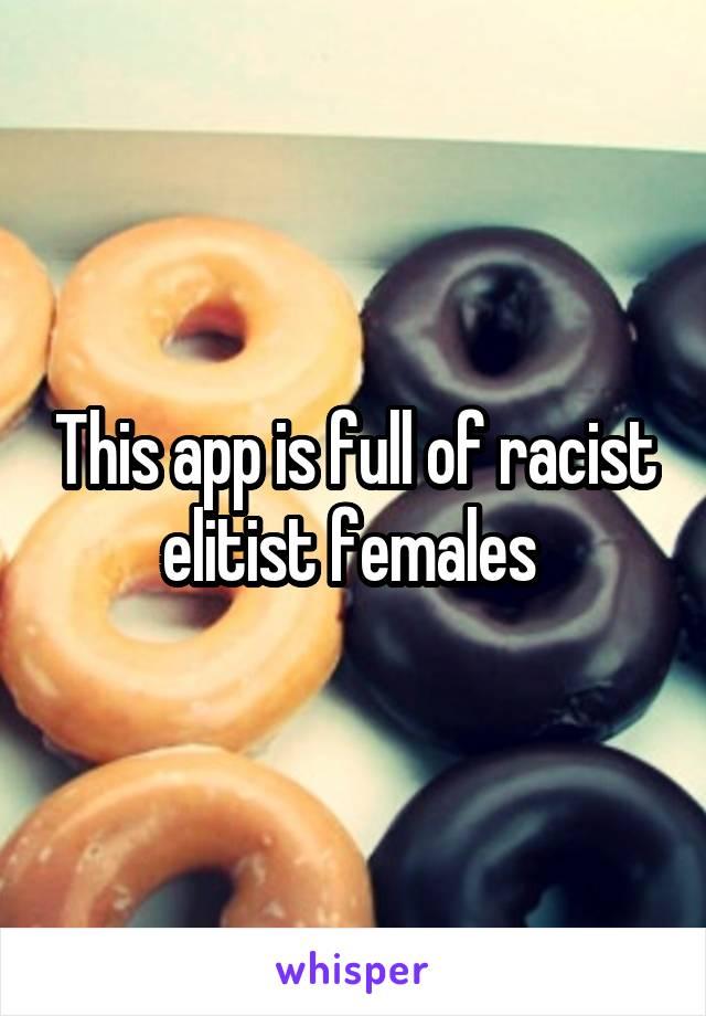 This app is full of racist elitist females
