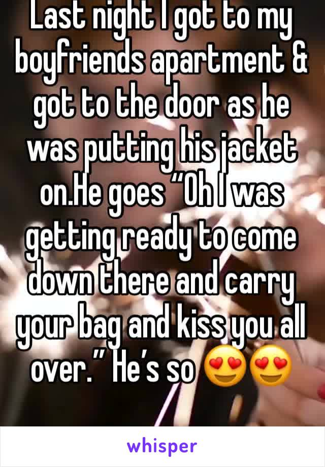 "Last night I got to my boyfriends apartment & got to the door as he was putting his jacket on.He goes ""Oh I was getting ready to come down there and carry your bag and kiss you all over."" He's so 😍😍"