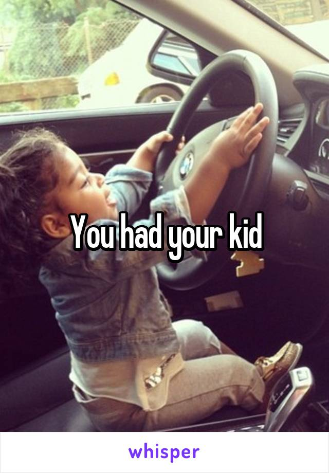 You had your kid