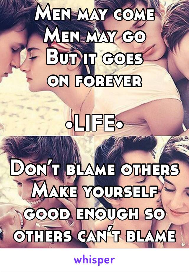 Men may come  Men may go  But it goes on forever  •LIFE•  Don't blame others  Make yourself good enough so others can't blame you