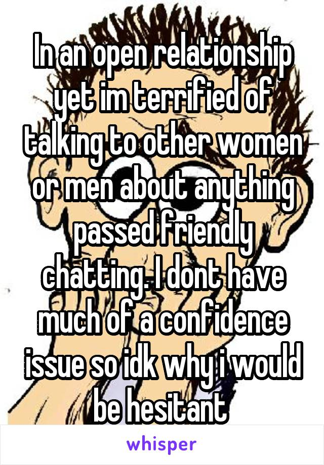 In an open relationship yet im terrified of talking to other women or men about anything passed friendly chatting. I dont have much of a confidence issue so idk why i would be hesitant
