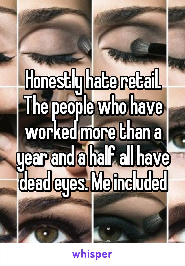 Honestly hate retail. The people who have worked more than a year and a half all have dead eyes. Me included