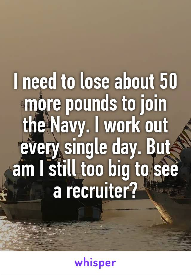 I need to lose about 50 more pounds to join the Navy. I work out every single day. But am I still too big to see a recruiter?