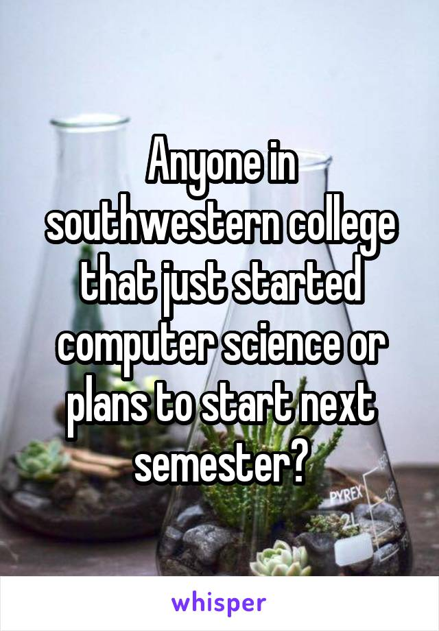 Anyone in southwestern college that just started computer science or plans to start next semester?