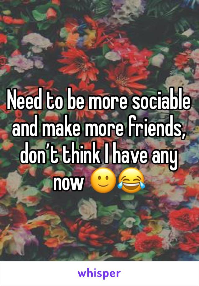 Need to be more sociable and make more friends, don't think I have any now 🙂😂