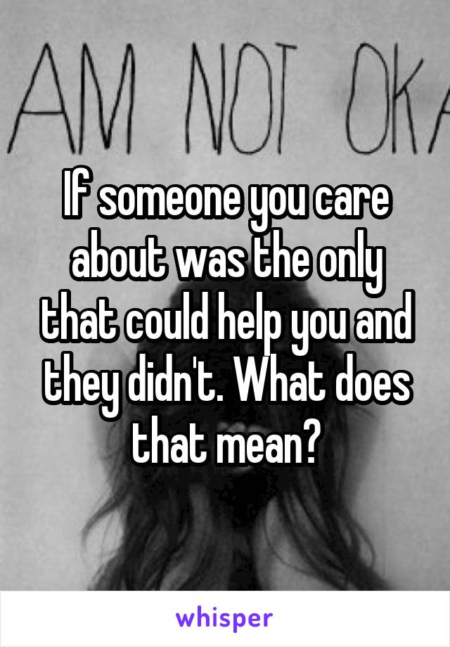 If someone you care about was the only that could help you and they didn't. What does that mean?