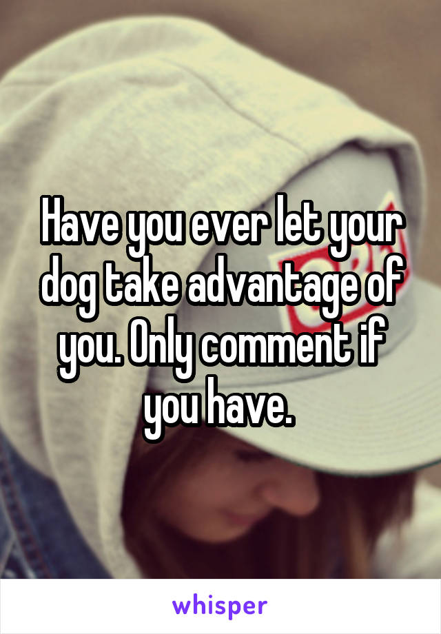 Have you ever let your dog take advantage of you. Only comment if you have.