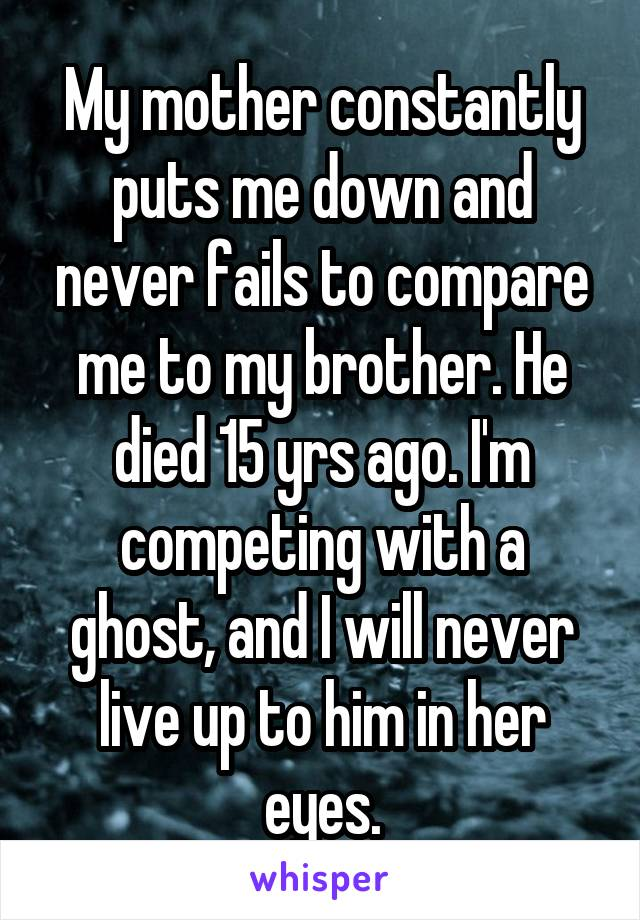 My mother constantly puts me down and never fails to compare me to my brother. He died 15 yrs ago. I'm competing with a ghost, and I will never live up to him in her eyes.