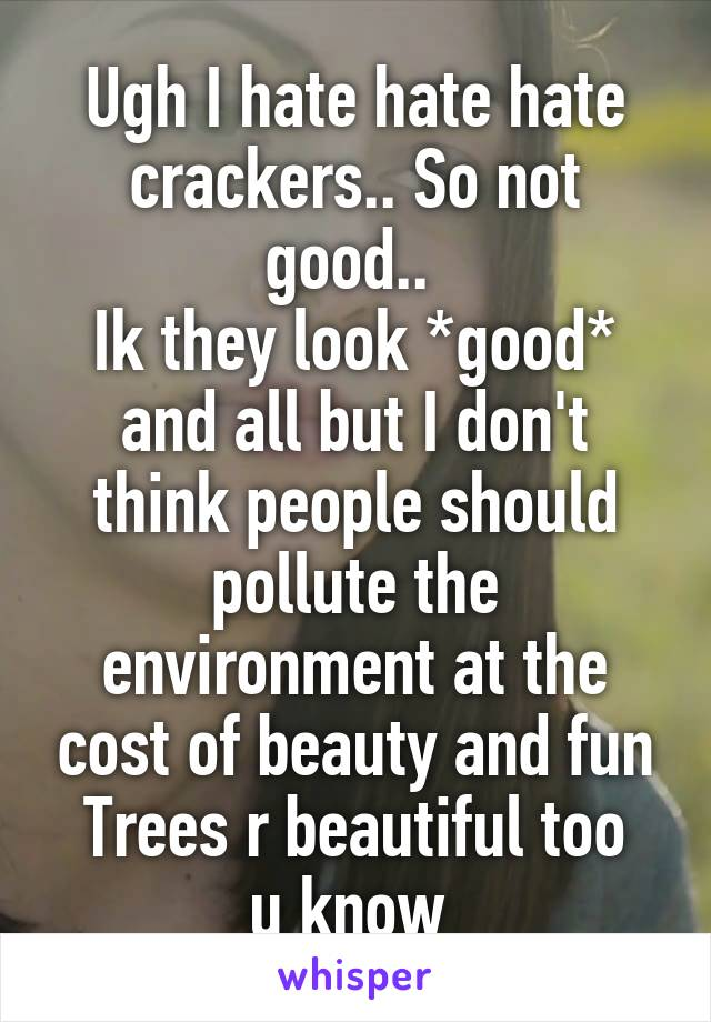 Ugh I hate hate hate crackers.. So not good..  Ik they look *good* and all but I don't think people should pollute the environment at the cost of beauty and fun Trees r beautiful too u know