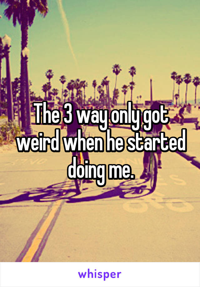The 3 way only got weird when he started doing me.