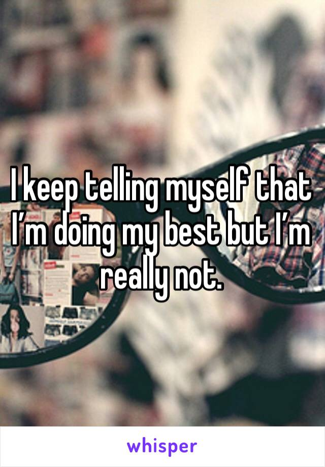 I keep telling myself that I'm doing my best but I'm really not.
