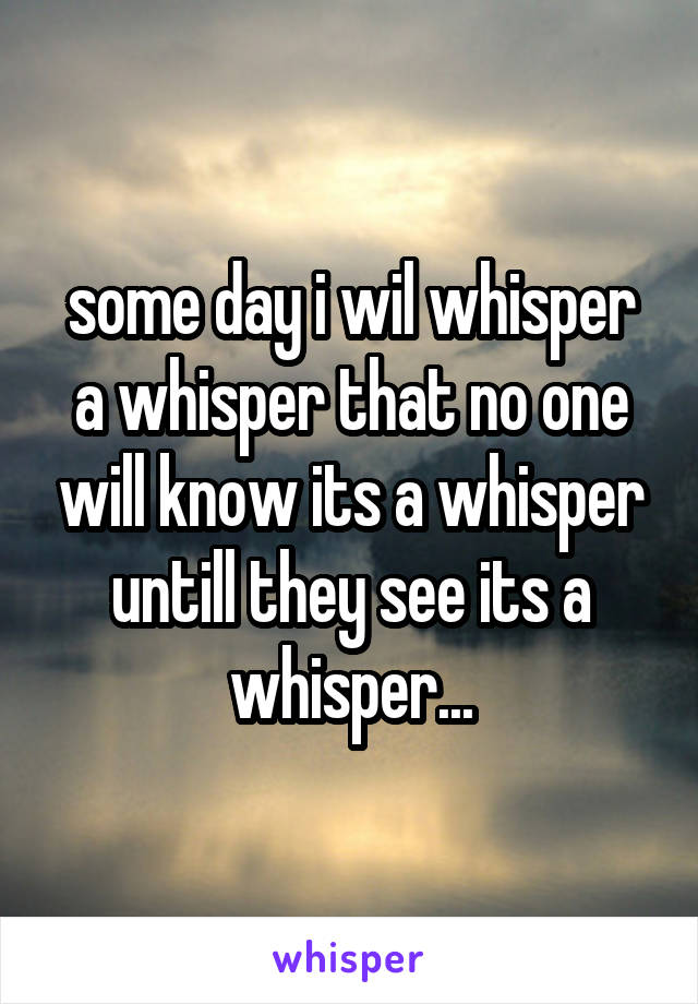 some day i wil whisper a whisper that no one will know its a whisper untill they see its a whisper...