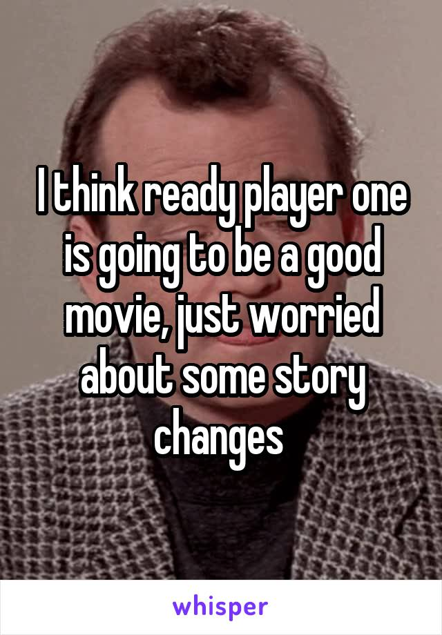 I think ready player one is going to be a good movie, just worried about some story changes