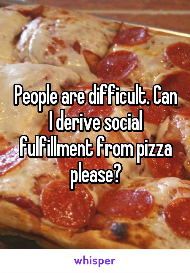 People are difficult. Can I derive social fulfillment from pizza please?
