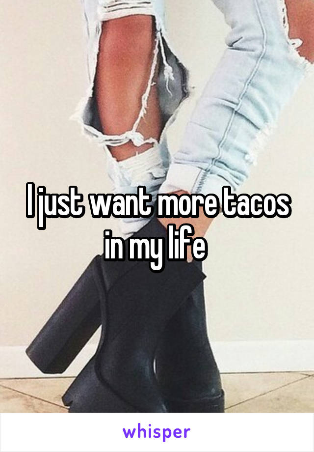 I just want more tacos in my life