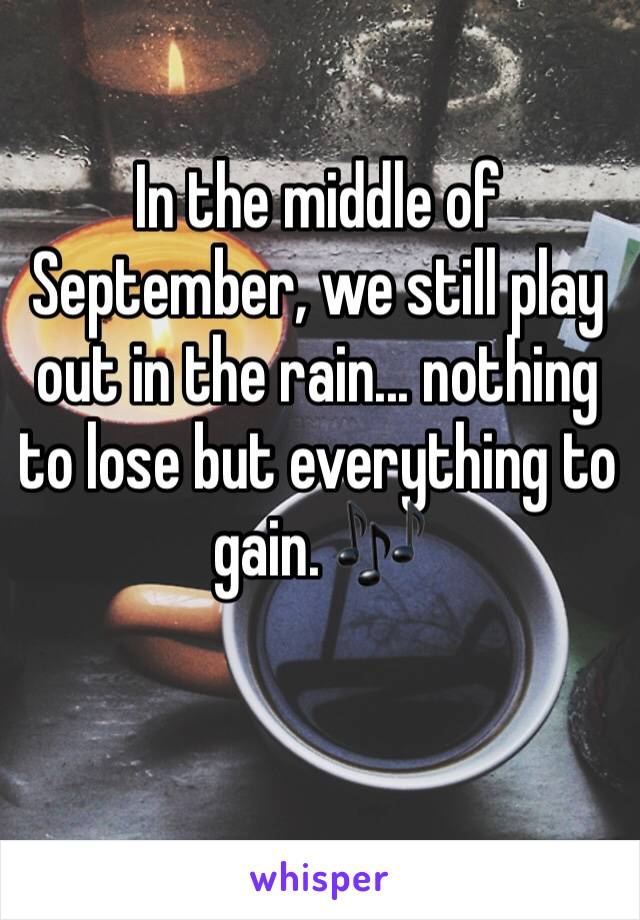 In the middle of September, we still play out in the rain... nothing to lose but everything to gain. 🎶