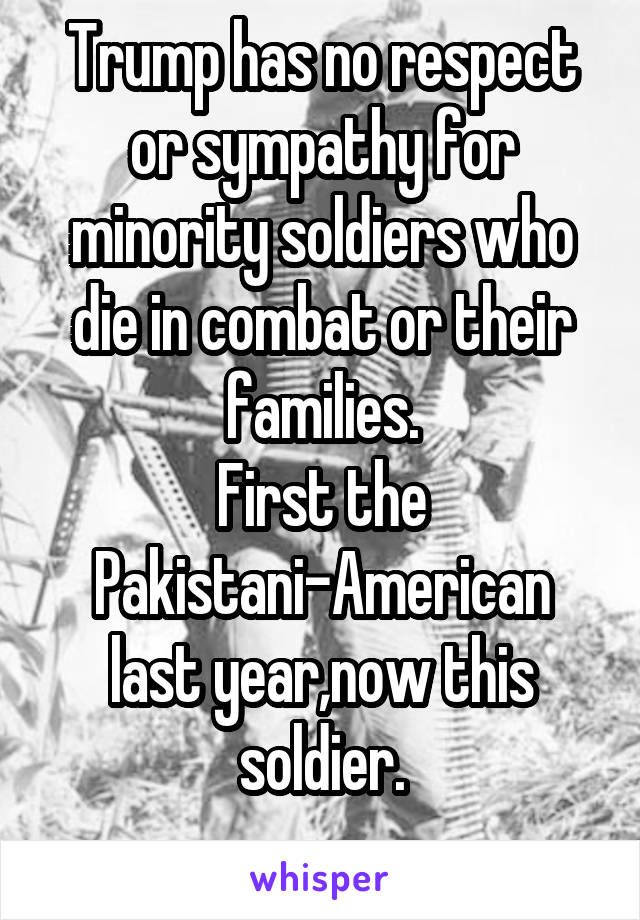 Trump has no respect or sympathy for minority soldiers who die in combat or their families. First the Pakistani-American last year,now this soldier.