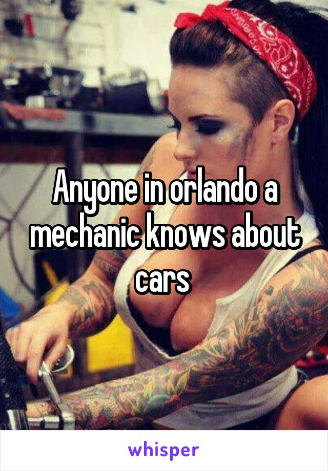 Anyone in orlando a mechanic knows about cars