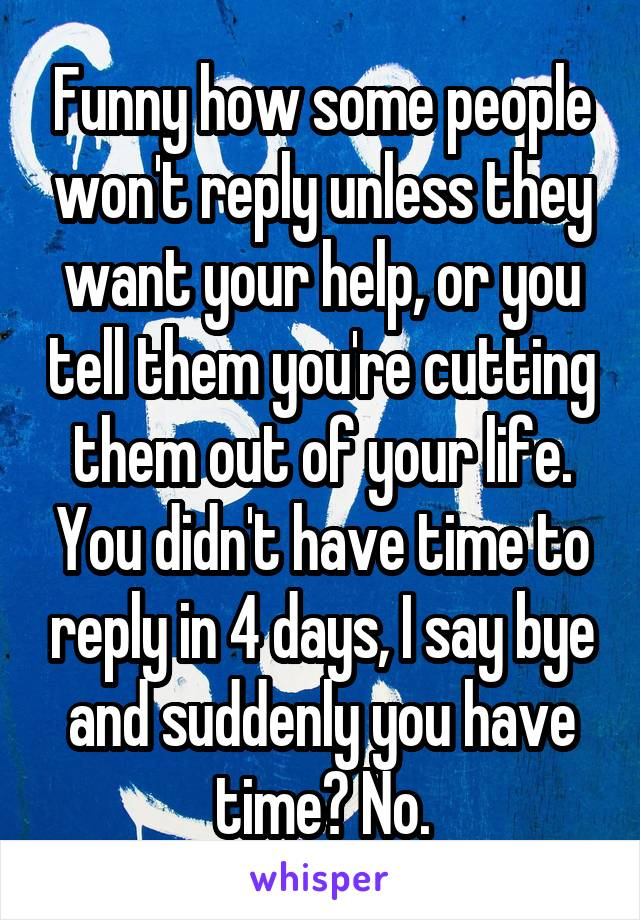 Funny how some people won't reply unless they want your help, or you tell them you're cutting them out of your life. You didn't have time to reply in 4 days, I say bye and suddenly you have time? No.