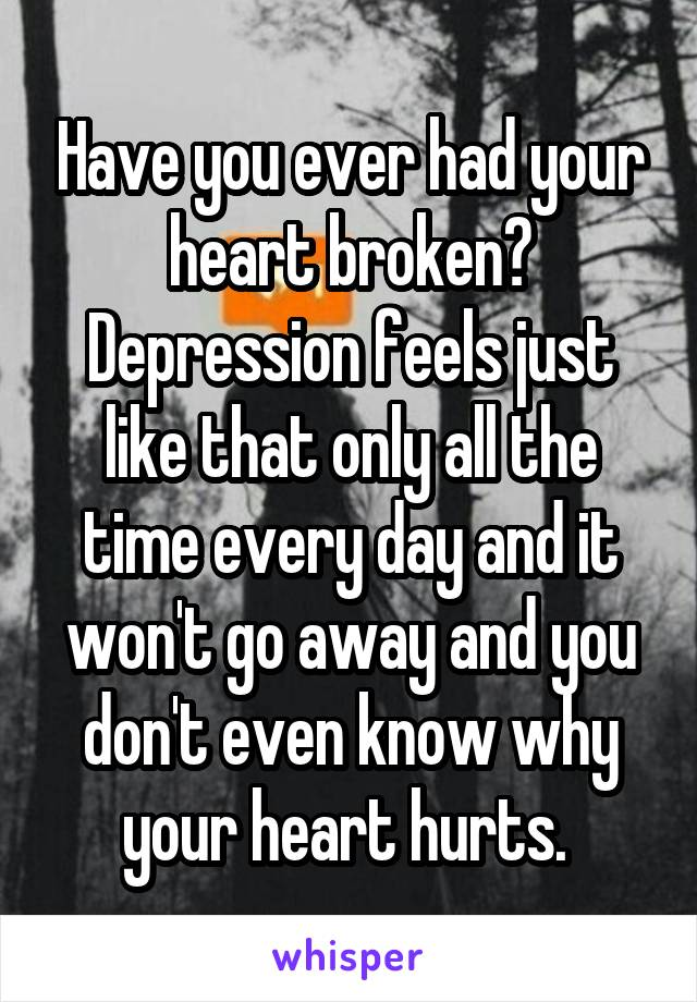 Have you ever had your heart broken? Depression feels just like that only all the time every day and it won't go away and you don't even know why your heart hurts.