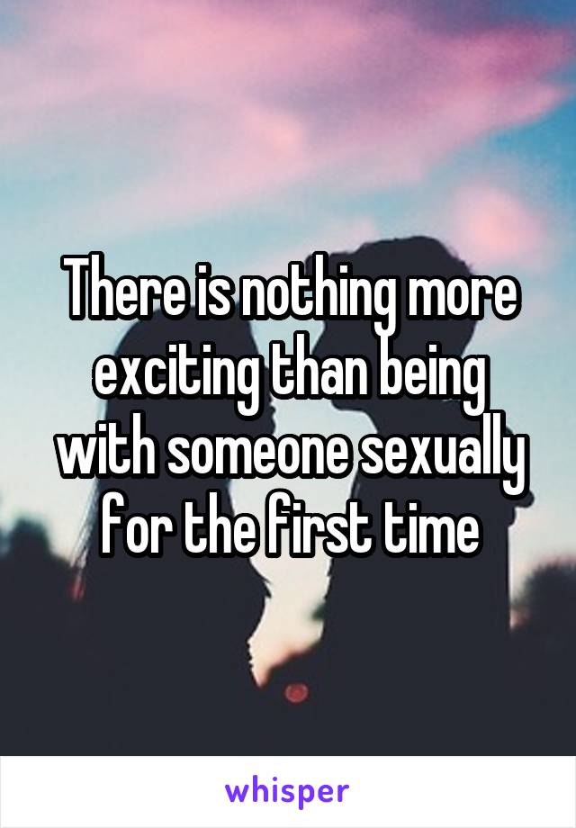 There is nothing more exciting than being with someone sexually for the first time