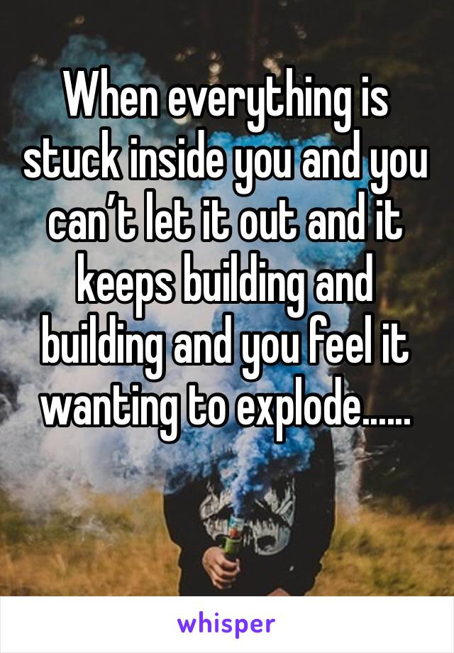 When everything is stuck inside you and you can't let it out and it keeps building and building and you feel it wanting to explode......