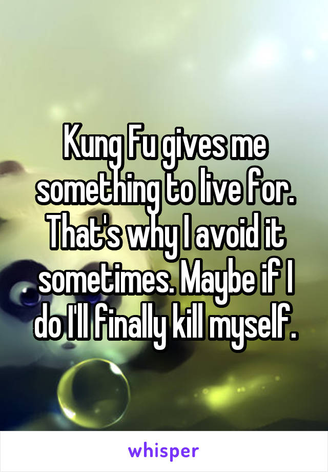 Kung Fu gives me something to live for. That's why I avoid it sometimes. Maybe if I do I'll finally kill myself.