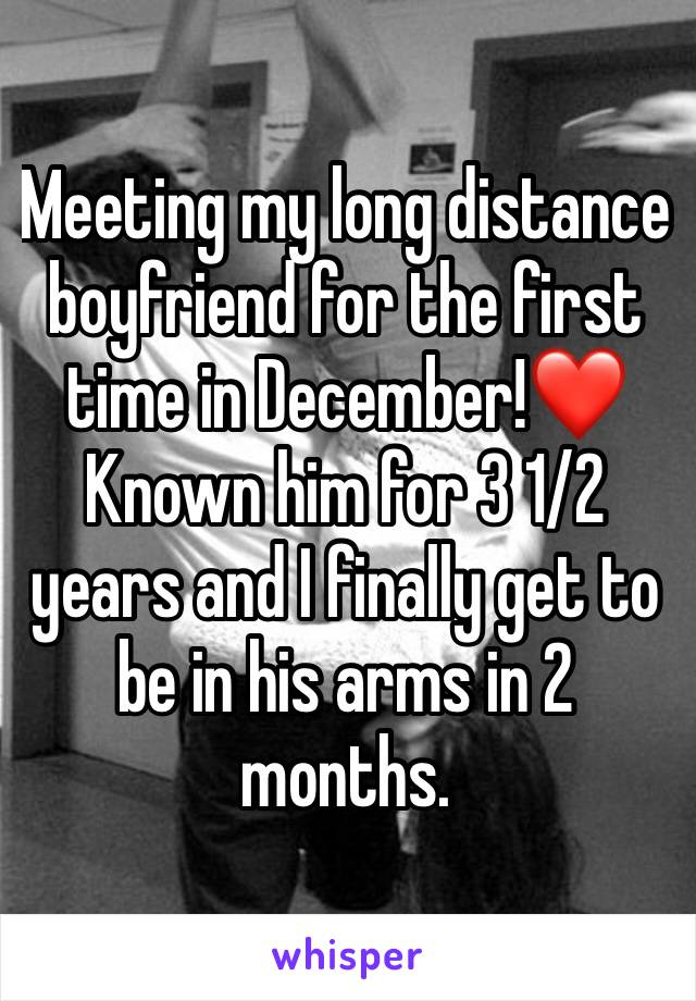 Meeting my long distance boyfriend for the first time in December!❤️ Known him for 3 1/2 years and I finally get to be in his arms in 2 months.