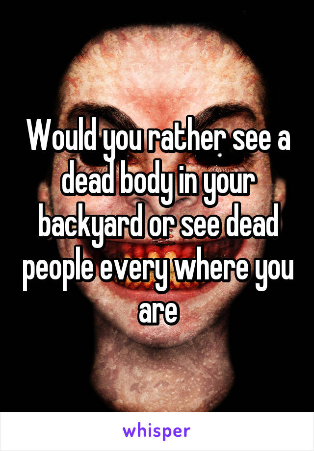 Would you rather see a dead body in your backyard or see dead people every where you are
