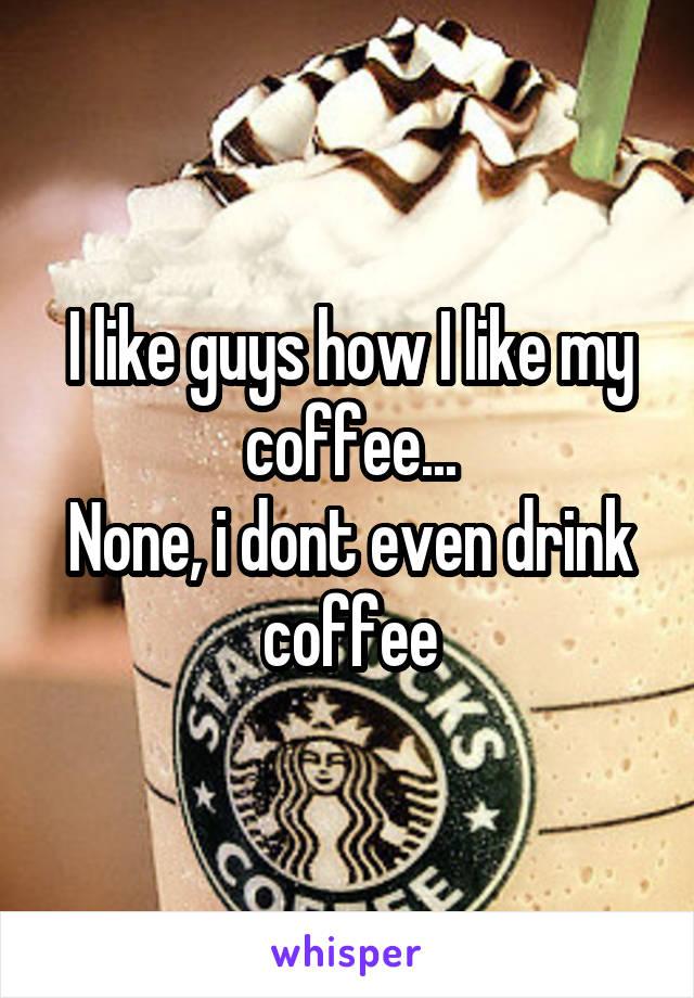 I like guys how I like my coffee... None, i dont even drink coffee